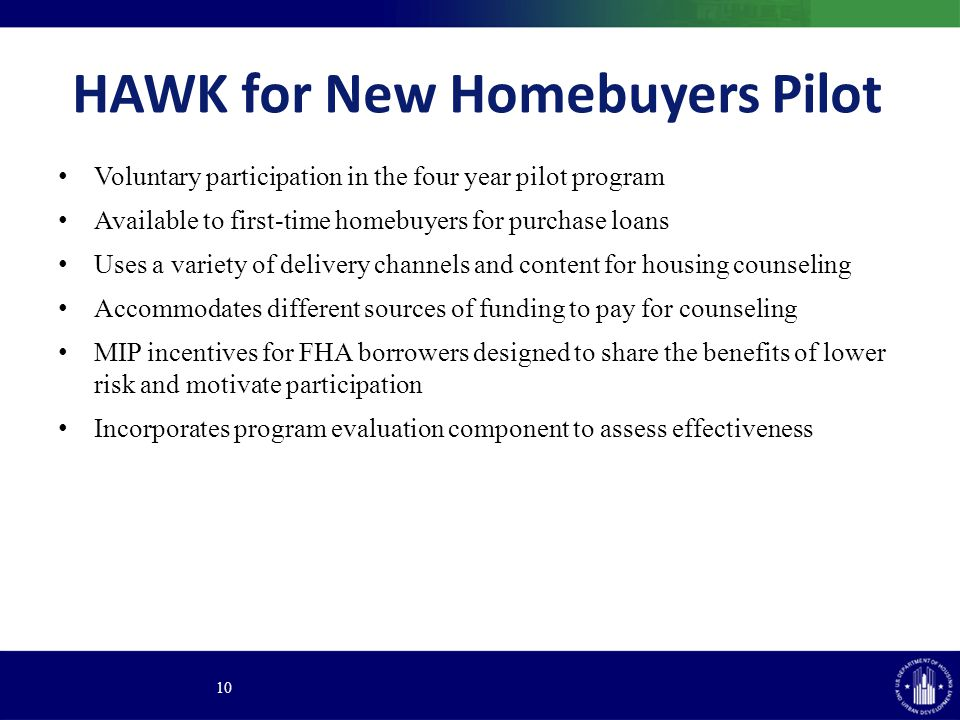 HAWK for New Homebuyers Pilot Voluntary participation in the four year pilot program Available to first-time homebuyers for purchase loans Uses a variety of delivery channels and content for housing counseling Accommodates different sources of funding to pay for counseling MIP incentives for FHA borrowers designed to share the benefits of lower risk and motivate participation Incorporates program evaluation component to assess effectiveness 10