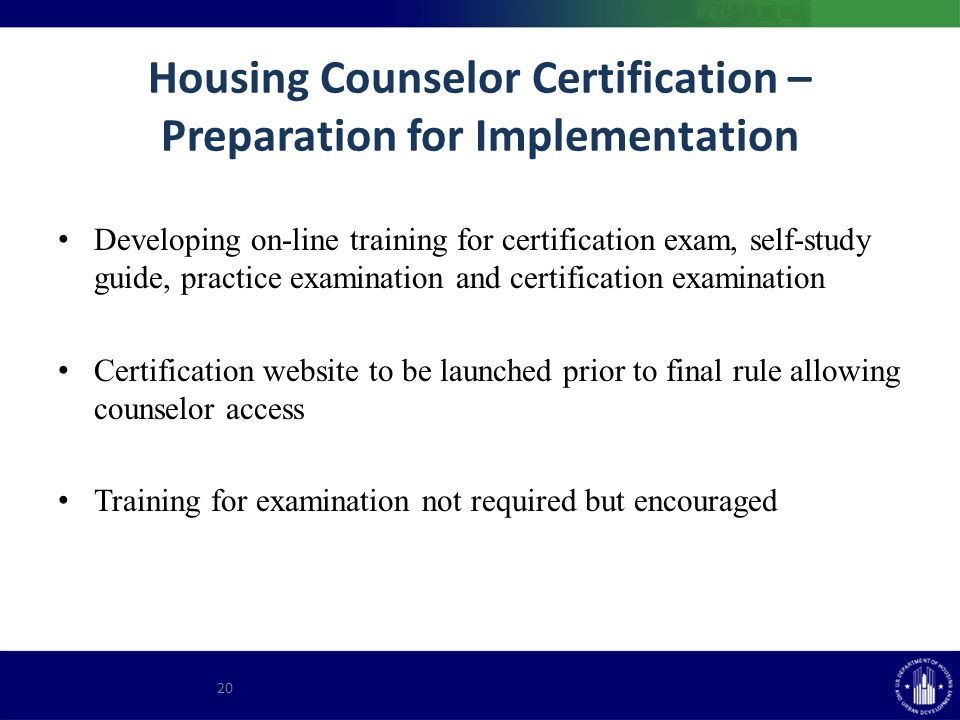 Housing Counselor Certification – Preparation for Implementation Developing on-line training for certification exam, self-study guide, practice examination and certification examination Certification website to be launched prior to final rule allowing counselor access Training for examination not required but encouraged 20