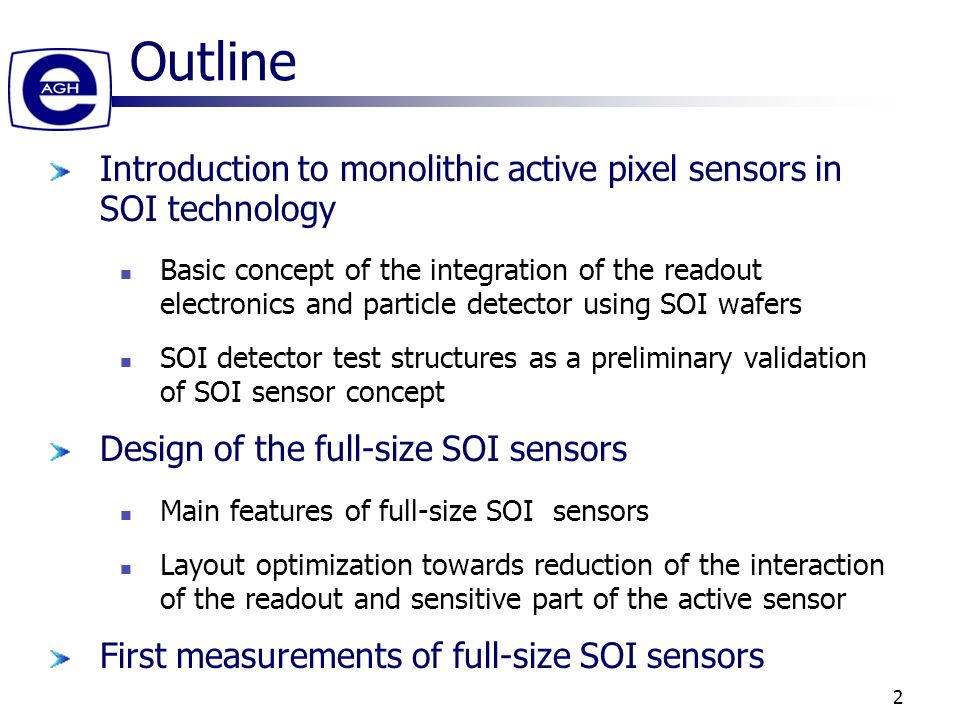 2 Outline Introduction to monolithic active pixel sensors in SOI technology Basic concept of the integration of the readout electronics and particle detector using SOI wafers SOI detector test structures as a preliminary validation of SOI sensor concept Design of the full-size SOI sensors Main features of full-size SOI sensors Layout optimization towards reduction of the interaction of the readout and sensitive part of the active sensor First measurements of full-size SOI sensors