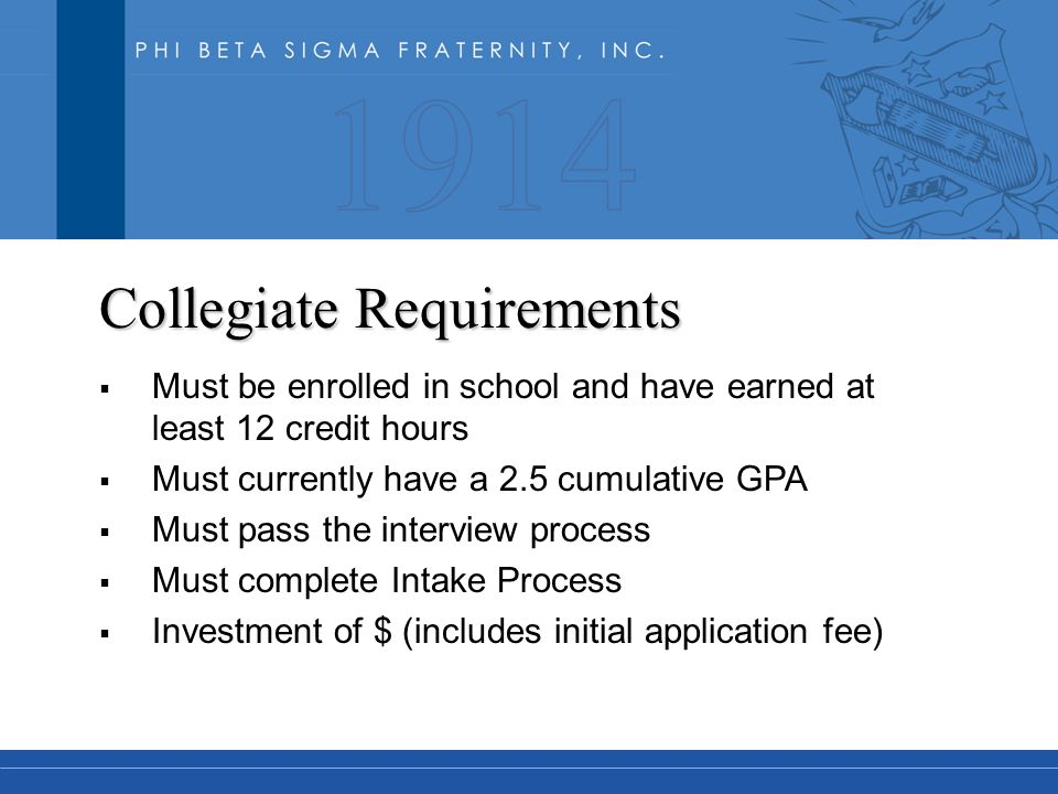 Collegiate Requirements  Must be enrolled in school and have earned at least 12 credit hours  Must currently have a 2.5 cumulative GPA  Must pass the interview process  Must complete Intake Process  Investment of $ (includes initial application fee)