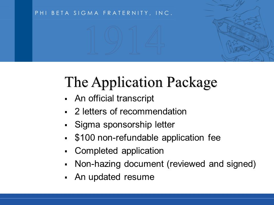 The Application Package  An official transcript  2 letters of recommendation  Sigma sponsorship letter  $100 non-refundable application fee  Completed application  Non-hazing document (reviewed and signed)  An updated resume
