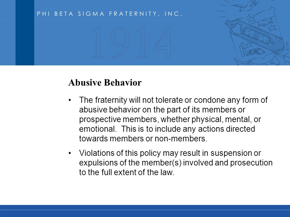 Abusive Behavior The fraternity will not tolerate or condone any form of abusive behavior on the part of its members or prospective members, whether physical, mental, or emotional.