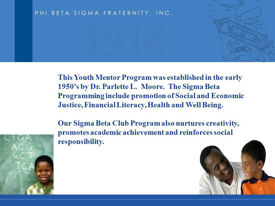 This Youth Mentor Program was established in the early 1950's by Dr. Parlette L. Moore. The Sigma Beta Programming include promotion of Social and Eco