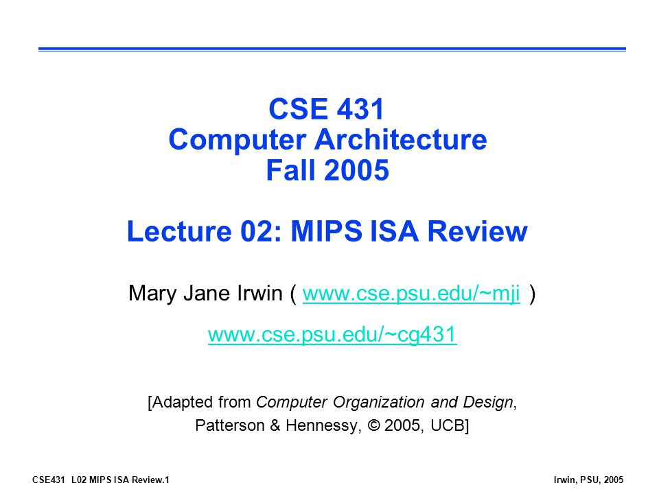 CSE431 L02 MIPS ISA Review.2Irwin, PSU, 2005 Review: Course Administration  Instructor:Mary Jane Irwinmji@cse.psu.edu 348C IST Building Office Hrs: T 11:30-1:00 & W 12:30-2:00mji@cse.psu.edu  TA:Reetuparna Das rdas@cse.psu.edu 111A IST Office Hrs: posted on the course web pagerdas@cse.psu.edu  Labs: Accounts on machines in 218 and 222 IST  URL: www.cse.psu.edu/~cg431  Text: Required: Computer Org and Design, 3 rd Edition, Patterson and Hennessy ©2005 Optional: Superscalar Microprocessor Design Johnson, ©1991  Slides:pdf on the course web page after lecture