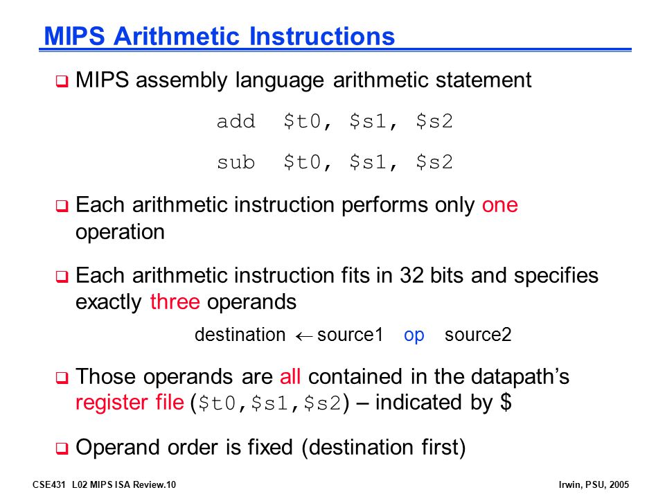 CSE431 L02 MIPS ISA Review.10Irwin, PSU, 2005 MIPS Arithmetic Instructions  MIPS assembly language arithmetic statement add$t0, $s1, $s2 sub$t0, $s1,