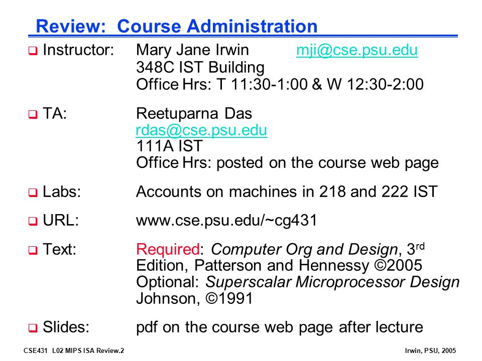CSE431 L02 MIPS ISA Review.2Irwin, PSU, 2005 Review: Course Administration  Instructor:Mary Jane Irwinmji@cse.psu.edu 348C IST Building Office Hrs: T 11:30-1:00 & W 12:30-2:00mji@cse.psu.edu  TA:Reetuparna Das rdas@cse.psu.edu 111A IST Office Hrs: posted on the course web pagerdas@cse.psu.edu  Labs: Accounts on machines in 218 and 222 IST  URL: www.cse.psu.edu/~cg431  Text: Required: Computer Org and Design, 3 rd Edition, Patterson and Hennessy ©2005 Optional: Superscalar Microprocessor Design Johnson, ©1991  Slides:pdf on the course web page after lecture