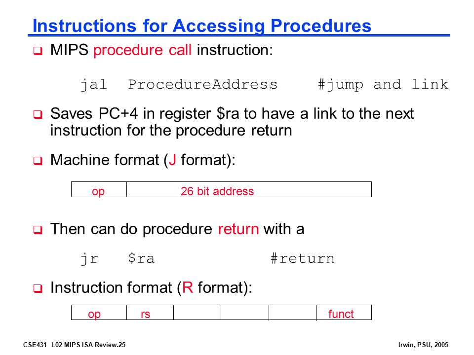 CSE431 L02 MIPS ISA Review.25Irwin, PSU, 2005  MIPS procedure call instruction: jalProcedureAddress#jump and link  Saves PC+4 in register $ra to have a link to the next instruction for the procedure return  Machine format (J format):  Then can do procedure return with a jr$ra#return  Instruction format (R format): Instructions for Accessing Procedures op 26 bit address op rs funct
