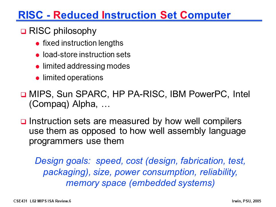 CSE431 L02 MIPS ISA Review.6Irwin, PSU, 2005 RISC - Reduced Instruction Set Computer  RISC philosophy l fixed instruction lengths l load-store instru