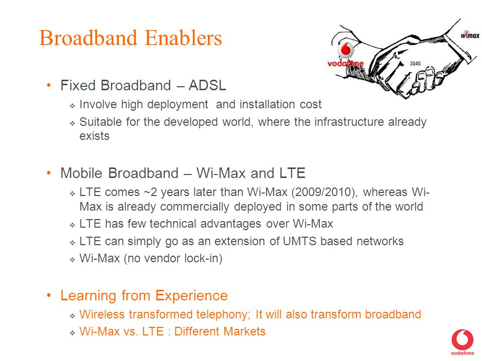 Broadband Enablers Fixed Broadband – ADSL  Involve high deployment and installation cost  Suitable for the developed world, where the infrastructure already exists Mobile Broadband – Wi-Max and LTE  LTE comes ~2 years later than Wi-Max (2009/2010), whereas Wi- Max is already commercially deployed in some parts of the world  LTE has few technical advantages over Wi-Max  LTE can simply go as an extension of UMTS based networks  Wi-Max (no vendor lock-in) Learning from Experience  Wireless transformed telephony; It will also transform broadband  Wi-Max vs.