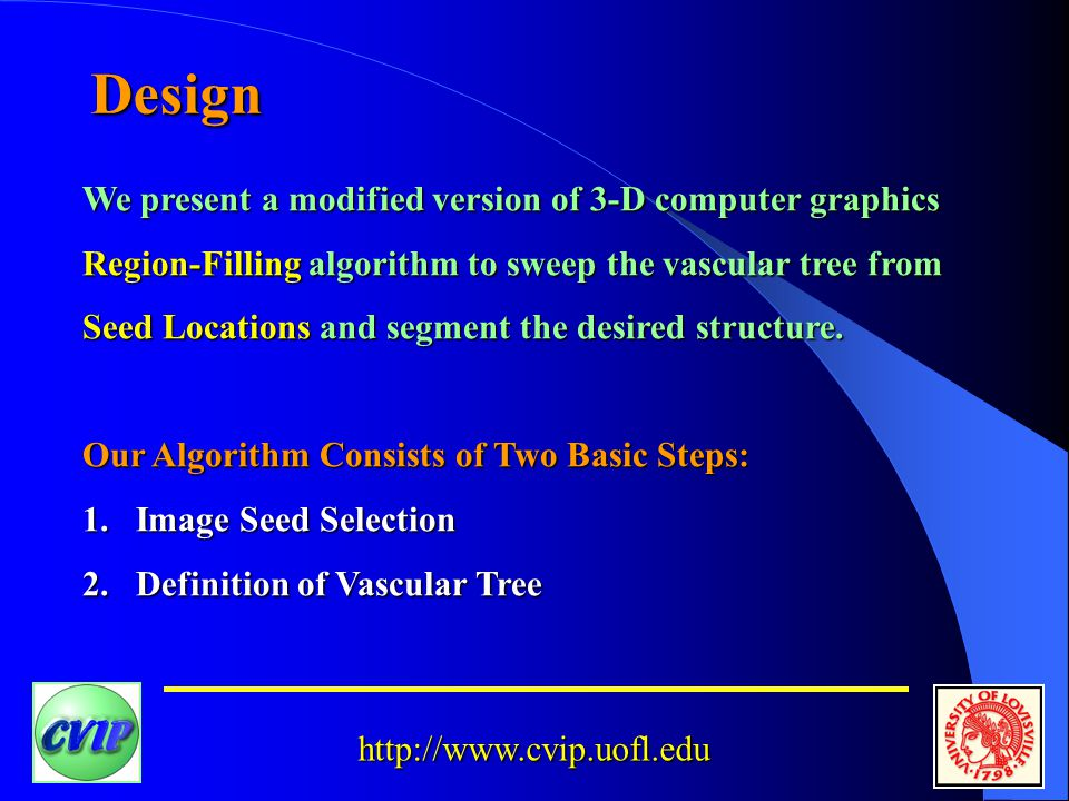 http://www.cvip.uofl.edu Design We present a modified version of 3-D computer graphics Region-Filling algorithm to sweep the vascular tree from Seed Locations and segment the desired structure.