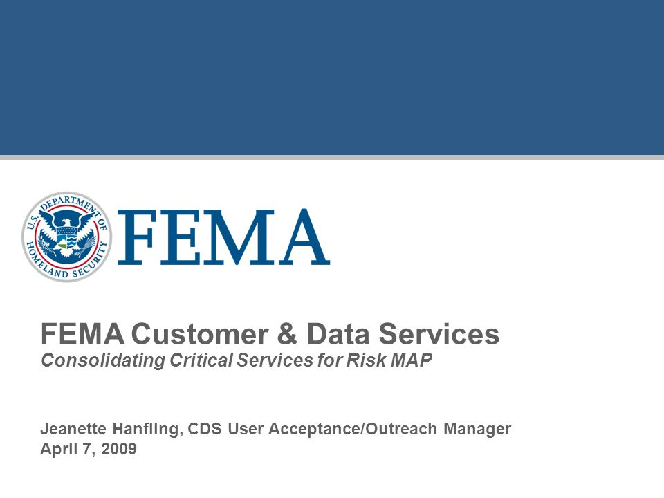 Jeanette Hanfling, CDS User Acceptance/Outreach Manager April 7, 2009 FEMA Customer & Data Services Consolidating Critical Services for Risk MAP