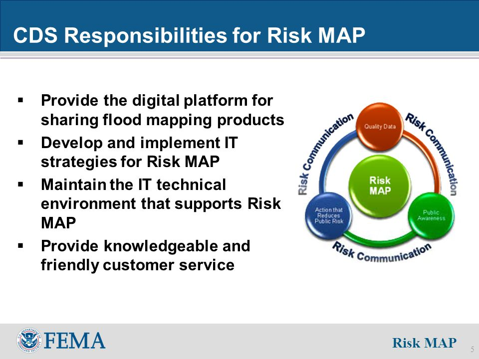 Risk MAP 5 CDS Responsibilities for Risk MAP  Provide the digital platform for sharing flood mapping products  Develop and implement IT strategies for Risk MAP  Maintain the IT technical environment that supports Risk MAP  Provide knowledgeable and friendly customer service