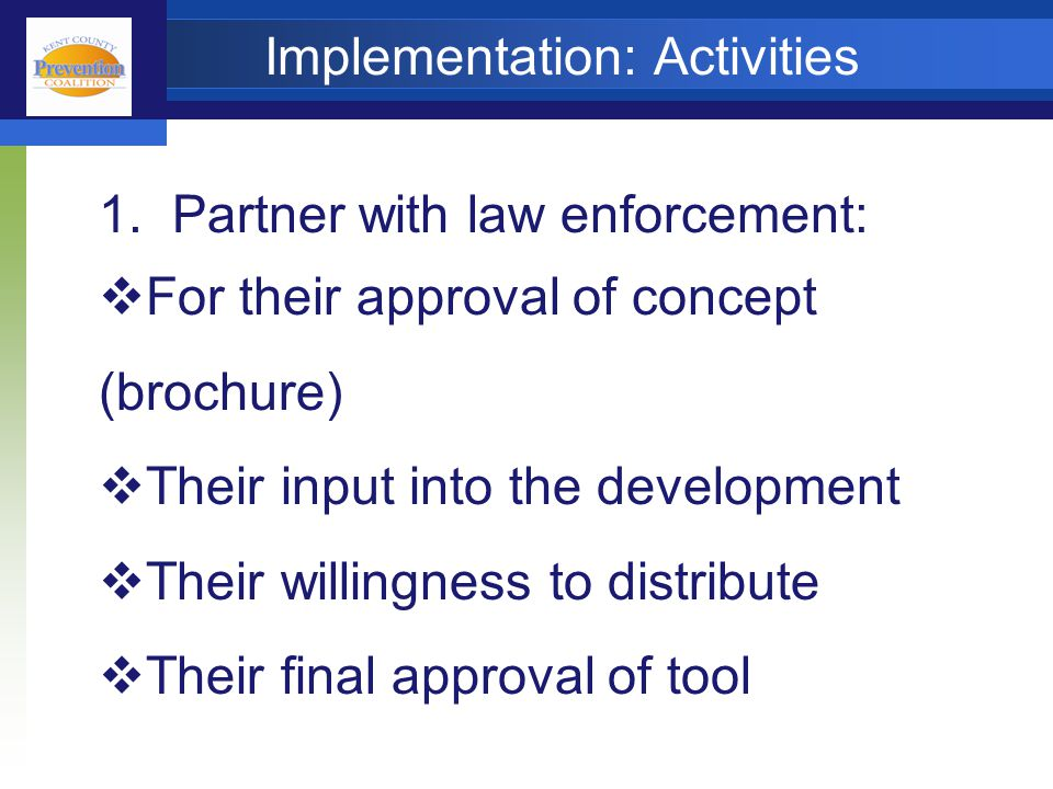 Implementation: Activities 1. Partner with law enforcement:  For their approval of concept (brochure)  Their input into the development  Their will