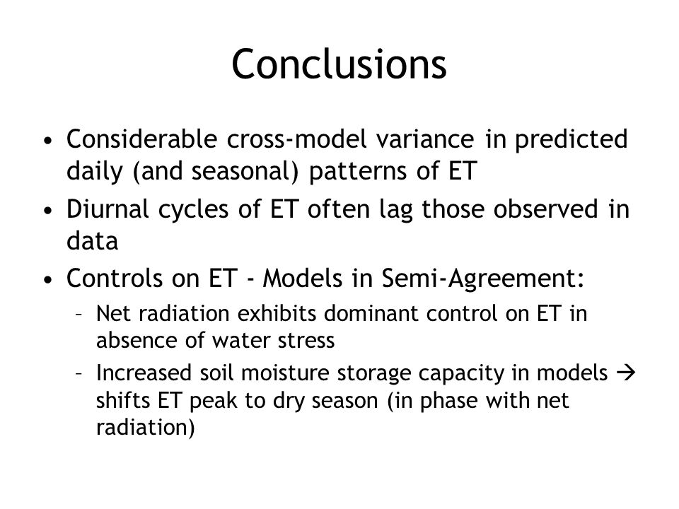 Conclusions Considerable cross-model variance in predicted daily (and seasonal) patterns of ET Diurnal cycles of ET often lag those observed in data Controls on ET - Models in Semi-Agreement: –Net radiation exhibits dominant control on ET in absence of water stress –Increased soil moisture storage capacity in models  shifts ET peak to dry season (in phase with net radiation)