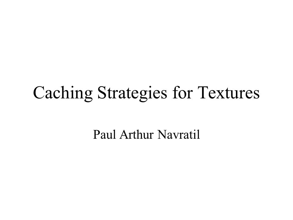 Caching Strategies for Textures Paul Arthur Navratil