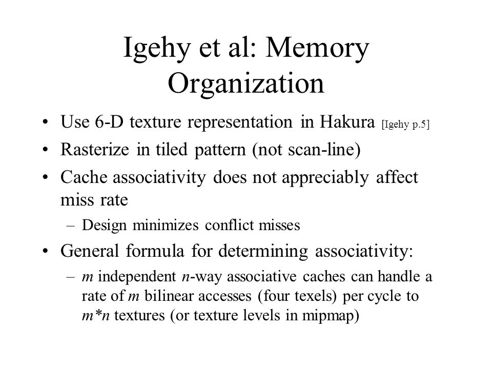 Igehy et al: Memory Organization Use 6-D texture representation in Hakura [Igehy p.5] Rasterize in tiled pattern (not scan-line) Cache associativity d
