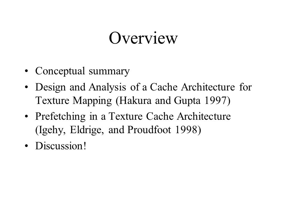 Overview Conceptual summary Design and Analysis of a Cache Architecture for Texture Mapping (Hakura and Gupta 1997) Prefetching in a Texture Cache Arc