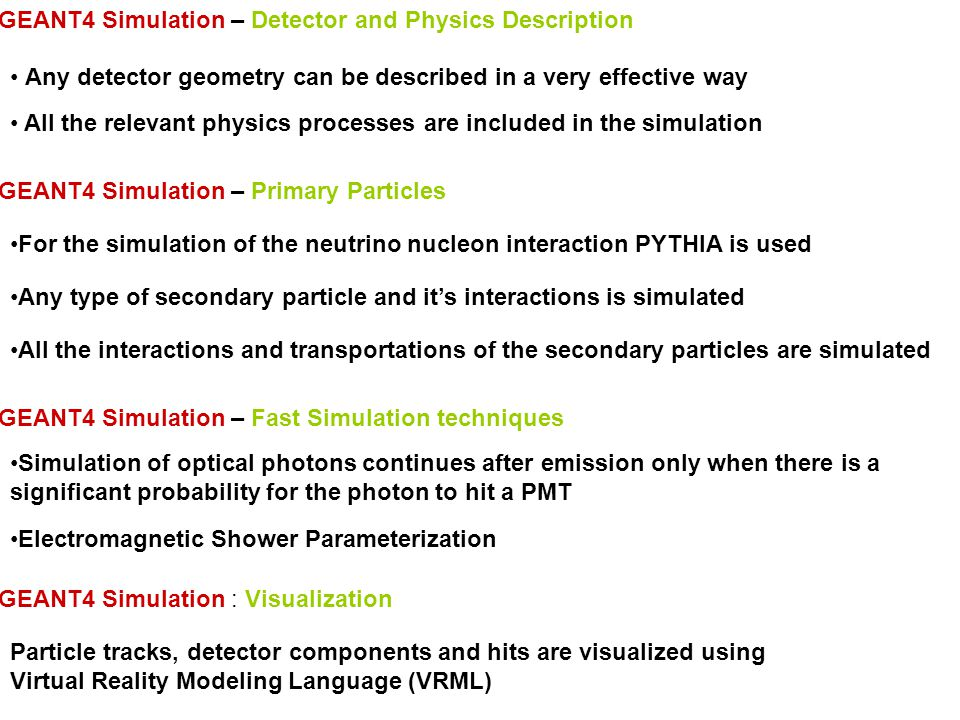 GEANT4 Simulation – Detector and Physics Description Any detector geometry can be described in a very effective way All the relevant physics processes are included in the simulation GEANT4 Simulation – Primary Particles Any type of secondary particle and it's interactions is simulated All the interactions and transportations of the secondary particles are simulated For the simulation of the neutrino nucleon interaction PYTHIA is used GEANT4 Simulation – Fast Simulation techniques Electromagnetic Shower Parameterization Simulation of optical photons continues after emission only when there is a significant probability for the photon to hit a PMT GEANT4 Simulation : Visualization Particle tracks, detector components and hits are visualized using Virtual Reality Modeling Language (VRML)