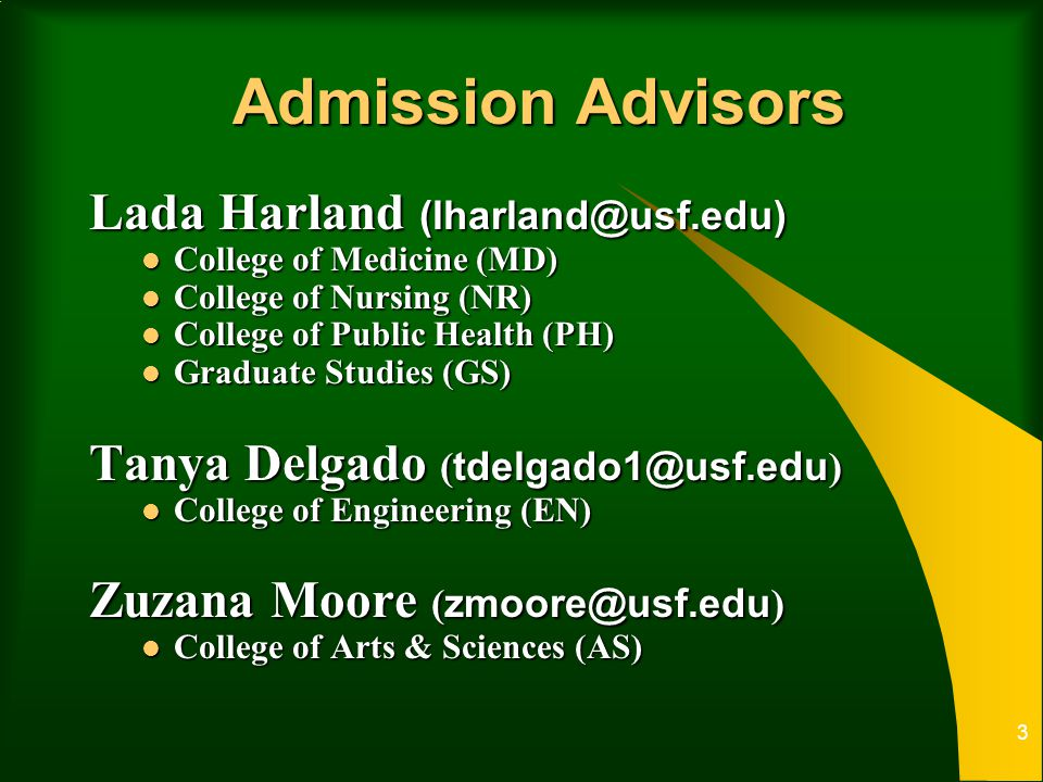 Admission Advisors Lada Harland (lharland@usf.edu) College of Medicine (MD) College of Medicine (MD) College of Nursing (NR) College of Nursing (NR) College of Public Health (PH) College of Public Health (PH) Graduate Studies (GS) Graduate Studies (GS) Tanya Delgado ( tdelgado1@usf.edu ) College of Engineering (EN) College of Engineering (EN) Zuzana Moore ( zmoore@usf.edu ) College of Arts & Sciences (AS) College of Arts & Sciences (AS) 3