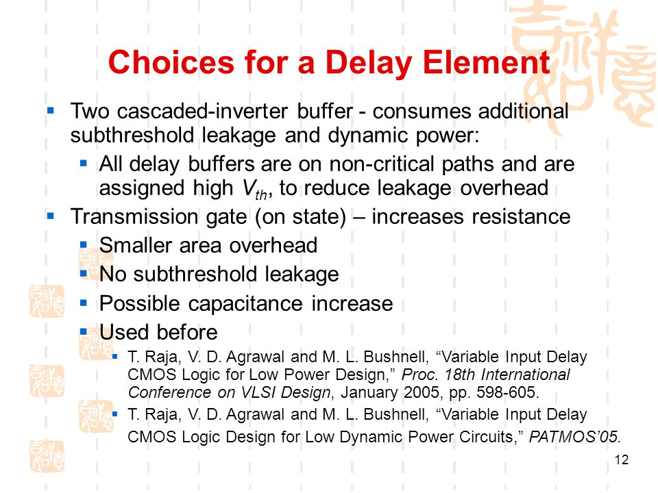 12 Choices for a Delay Element  Two cascaded-inverter buffer - consumes additional subthreshold leakage and dynamic power:  All delay buffers are on non-critical paths and are assigned high V th, to reduce leakage overhead  Transmission gate (on state) – increases resistance  Smaller area overhead  No subthreshold leakage  Possible capacitance increase  Used before  T.