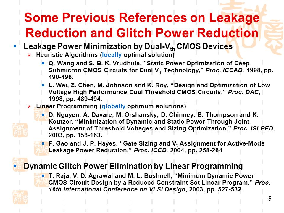 5 Some Previous References on Leakage Reduction and Glitch Power Reduction  Leakage Power Minimization by Dual-V th CMOS Devices  Heuristic Algorithms (locally optimal solution)  Q.