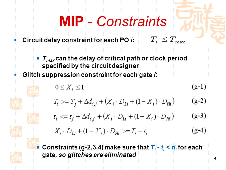 9 MIP - Constraints  Circuit delay constraint for each PO i:  T max can the delay of critical path or clock period specified by the circuit designer  Glitch suppression constraint for each gate i:  Constraints (g-2,3,4) make sure that T i - t i < d i for each gate, so glitches are eliminated