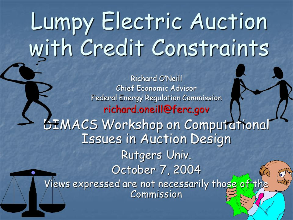 1 Lumpy Electric Auction with Credit Constraints Richard O'Neill Chief Economic Advisor Federal Energy Regulation Commission richard.oneill@ferc.gov DIMACS Workshop on Computational Issues in Auction Design Rutgers Univ.