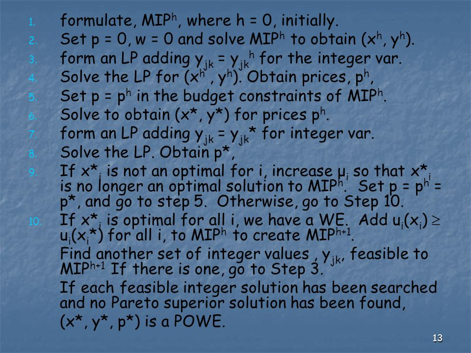 13 1. 1. formulate, MIP h, where h = 0, initially. 2. 2. Set p = 0, w = 0 and solve MIP h to obtain (x h, y h ). 3. 3. form an LP adding y jk = y jk h