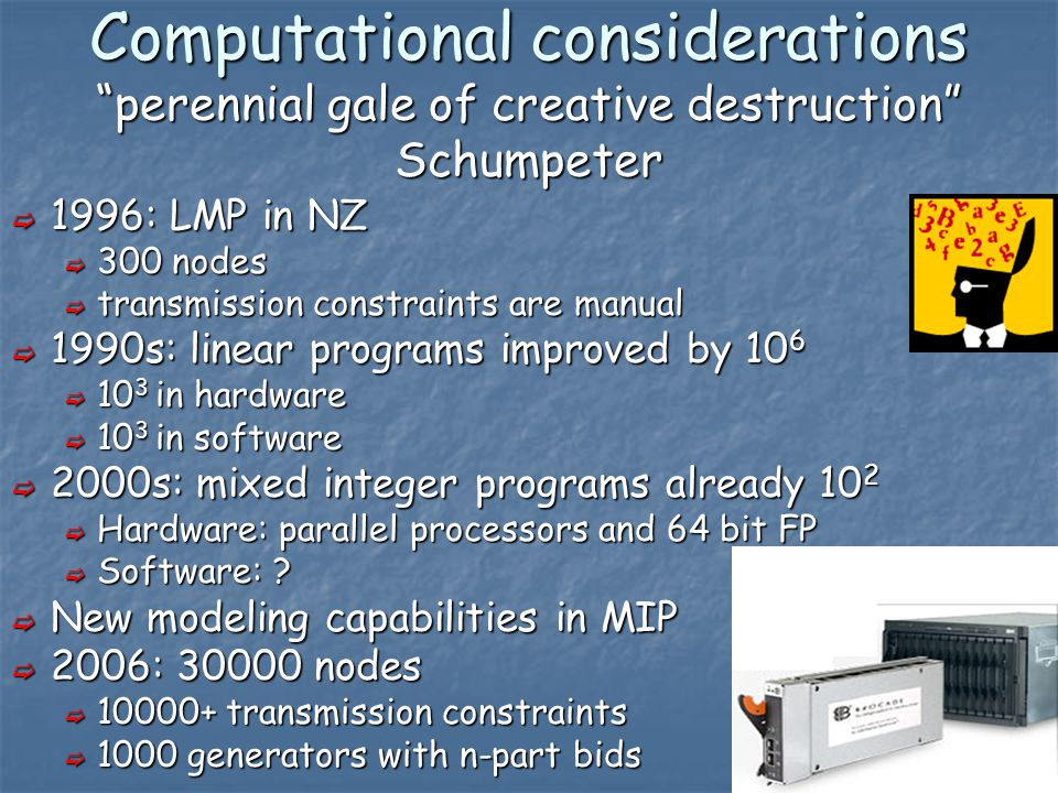 18 Computational considerations perennial gale of creative destruction Schumpeter  1996: LMP in NZ  300 nodes  transmission constraints are manual  1990s: linear programs improved by 10 6  10 3 in hardware  10 3 in software  2000s: mixed integer programs already 10 2  Hardware: parallel processors and 64 bit FP  Software: .