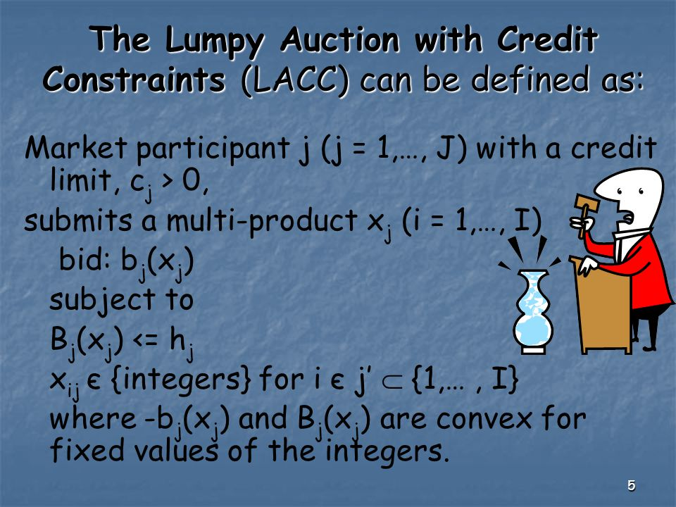 5 The Lumpy Auction with Credit Constraints (LACC) can be defined as: Market participant j (j = 1,…, J) with a credit limit, c j > 0, submits a multi-product x j (i = 1,…, I) bid: b j (x j ) subject to B j (x j ) <= h j x ij є {integers} for i є j'  {1,…, I} where -b j (x j ) and B j (x j ) are convex for fixed values of the integers.