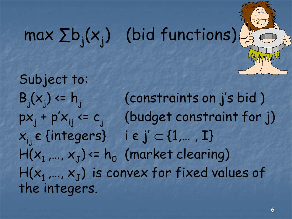6 max ∑b j (x j ) (bid functions) Subject to: B j (x j ) <= h j (constraints on j's bid ) px j + p'x ij <= c j (budget constraint for j) x ij є {integers}i є j'  {1,…, I} H(x 1,…, x J ) <= h 0 (market clearing) H(x 1,…, x J ) is convex for fixed values of the integers.