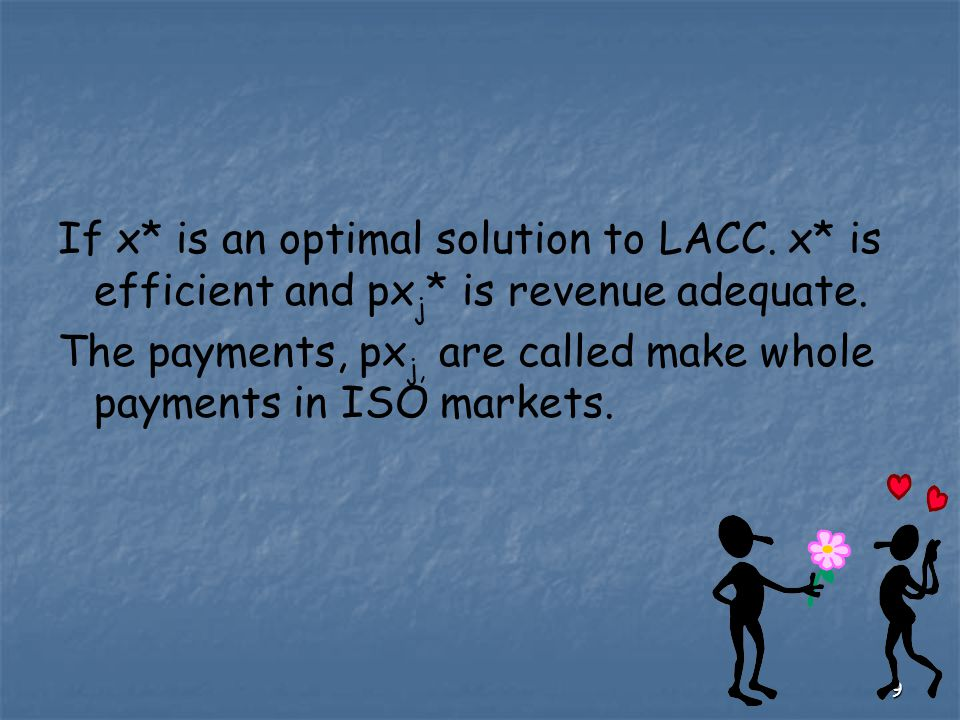 9 If x* is an optimal solution to LACC. x* is efficient and px j * is revenue adequate. The payments, px j, are called make whole payments in ISO mark