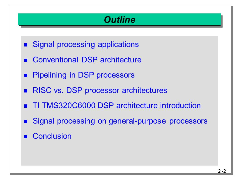 2 -3 Signal Processing Applications Embedded system demand: volume, volume, …  400 Million units/year: automobiles, PCs, cell phones  30 Million units/year: ADSL modems and printers Embedded system cost and input/output rates  Low-cost, medium-throughput: low-end printers, handsets, sound cards, car audio, disk drives  High-cost, high-throughput: high-end printers, wireless basestations, 3-D sonar, 3-D images from 2-D X-rays (tomographic reconstruction) Embedded processor requirements  Inexpensive with small area and volume  Predictable input/output (I/O) rates to/from processor  Power constraints (severe for handheld devices) Single DSP Multiple DSPs
