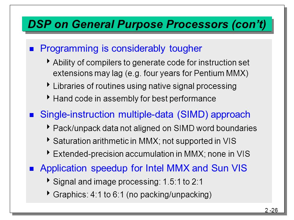 2 -26 DSP on General Purpose Processors (con't) Programming is considerably tougher  Ability of compilers to generate code for instruction set extensions may lag (e.g.