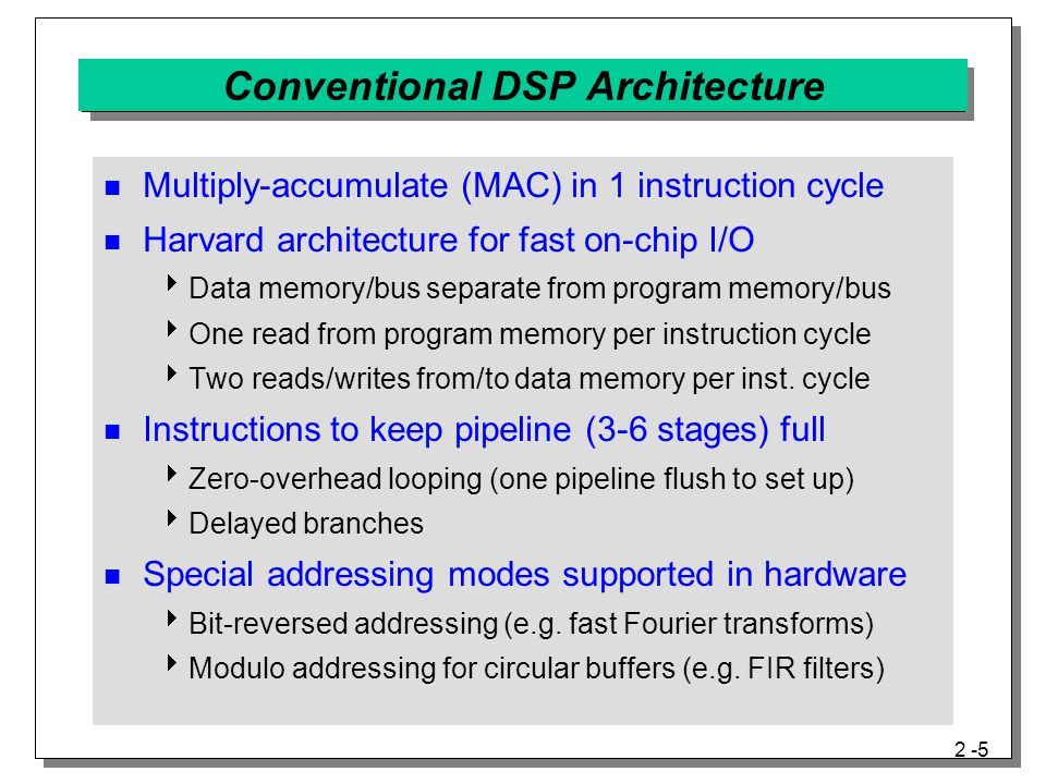 2 -6 Conventional DSP Architecture (con't) x N-K+1 x N-K+2 x N-1 xNxN Data Shifting Using a Linear Buffer TimeBuffer contentsNext sample x N+1 x N+3 x N+2 n=N n=N+1 n=N+2 x N-K+3 x N-K+4 x N+1 x N+2 x N-K+2 x N-K+3 xNxN x N+1 Modulo Addressing Using a Circular Buffer Time Buffer contents Next sample n=N n=N+1 n=N+2 x N-2 x N-1 x N-K+1 x N-K+2 x N-K+4 x N+1 x N+2 x N+3 x N-2 x N-1 x N+1 x N-K+2 xNxN x N-2 x N-1 x N+1 x N+2 xNxN xNxN xNxN xNxN x N-K+3 x N-K+4 Buffer of length K  Used in finite and infinite impulse response filters Linear buffer  Sort by time index  Update: discard oldest data, copy old data left, insert new data Circular buffer  Oldest data index  Update: insert new data at oldest index, update oldest index