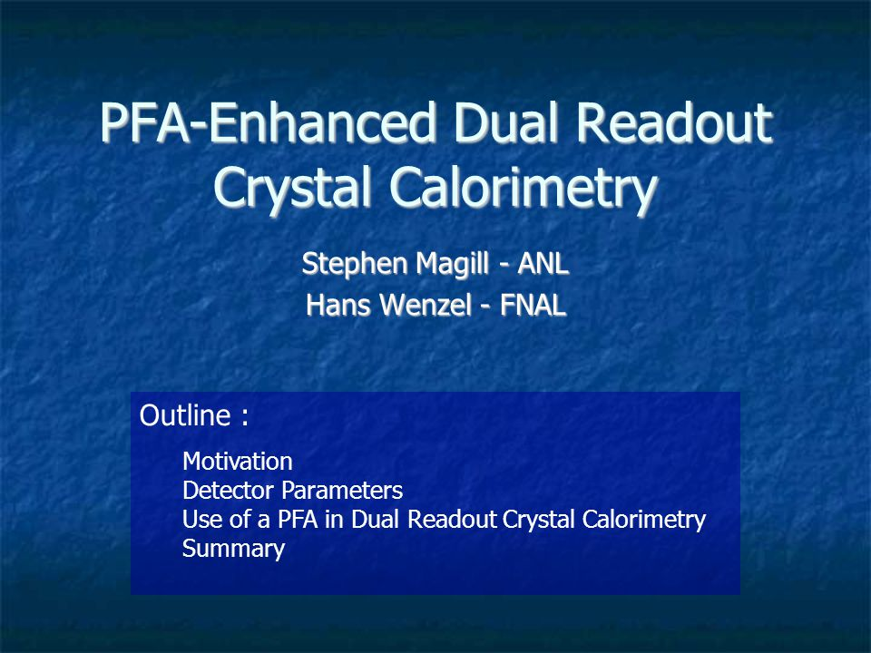 PFA-Enhanced Dual Readout Crystal Calorimetry Stephen Magill - ANL Hans Wenzel - FNAL Outline : Motivation Detector Parameters Use of a PFA in Dual Re