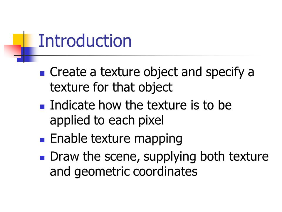 Introduction Create a texture object and specify a texture for that object Indicate how the texture is to be applied to each pixel Enable texture mapping Draw the scene, supplying both texture and geometric coordinates