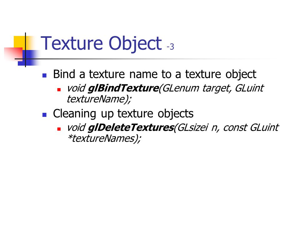 Texture Object -2 Naming a texture object void glGenTextures(GLsizei n, GLuint *textureNames); glIsTexture() determines if a texture name is actually