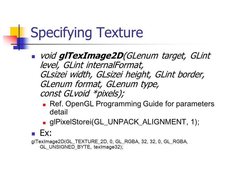 Specifying Texture void glTexImage2D(GLenum target, GLint level, GLint internalFormat, GLsizei width, GLsizei height, GLint border, GLenum format, GLenum type, const GLvoid *pixels); Ref.