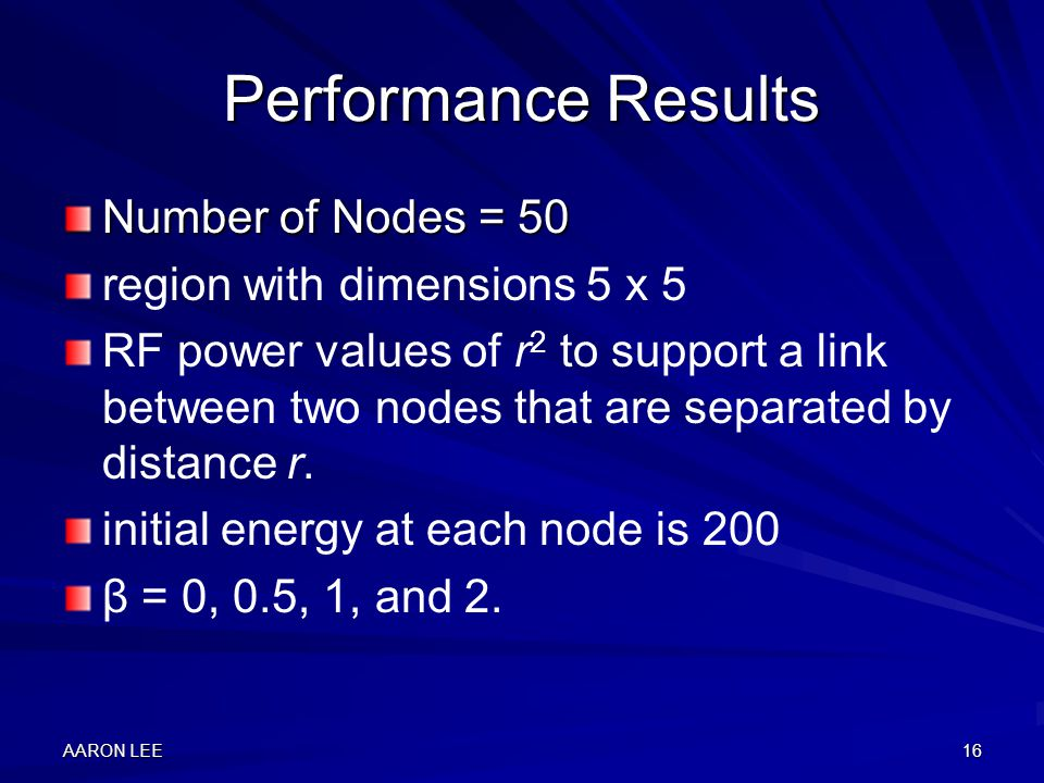 AARON LEE16 Performance Results Number of Nodes = 50 region with dimensions 5 x 5 RF power values of r 2 to support a link between two nodes that are