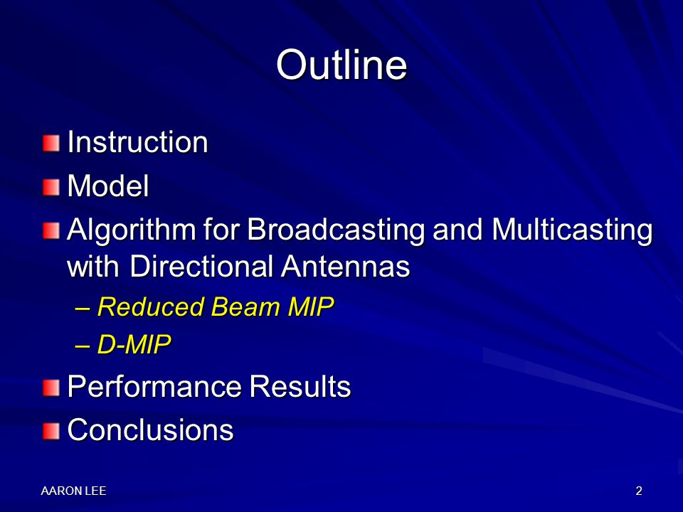 AARON LEE2 Outline InstructionModel Algorithm for Broadcasting and Multicasting with Directional Antennas –Reduced Beam MIP –D-MIP Performance Results Conclusions