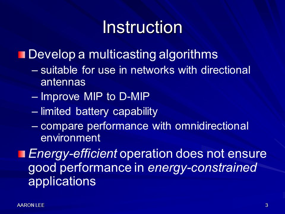 AARON LEE3 Instruction Develop a multicasting algorithms – –suitable for use in networks with directional antennas – –Improve MIP to D-MIP – –limited battery capability – –compare performance with omnidirectional environment Energy-efficient operation does not ensure good performance in energy-constrained applications
