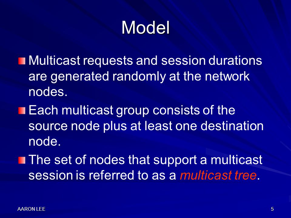 AARON LEE5 Model Multicast requests and session durations are generated randomly at the network nodes.