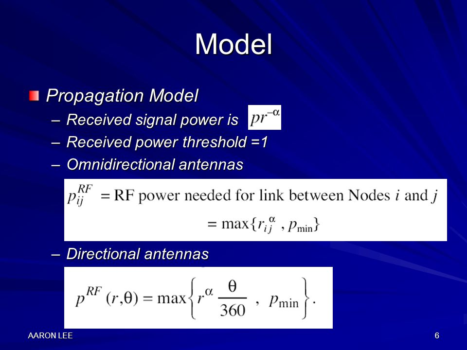 AARON LEE6 Model Propagation Model –Received signal power is –Received power threshold =1 –Omnidirectional antennas –Directional antennas