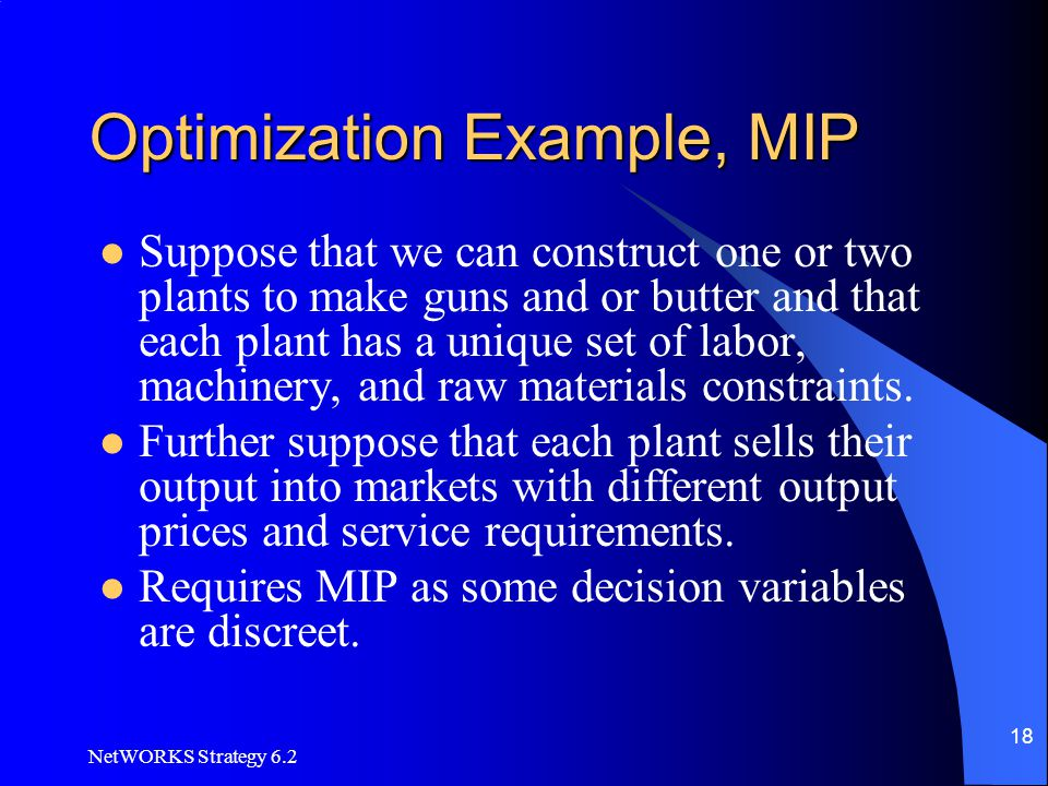 NetWORKS Strategy 6.2 18 Optimization Example, MIP Suppose that we can construct one or two plants to make guns and or butter and that each plant has