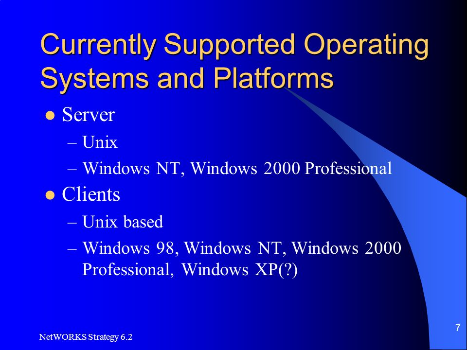 NetWORKS Strategy 6.2 7 Currently Supported Operating Systems and Platforms Server –Unix –Windows NT, Windows 2000 Professional Clients –Unix based –W