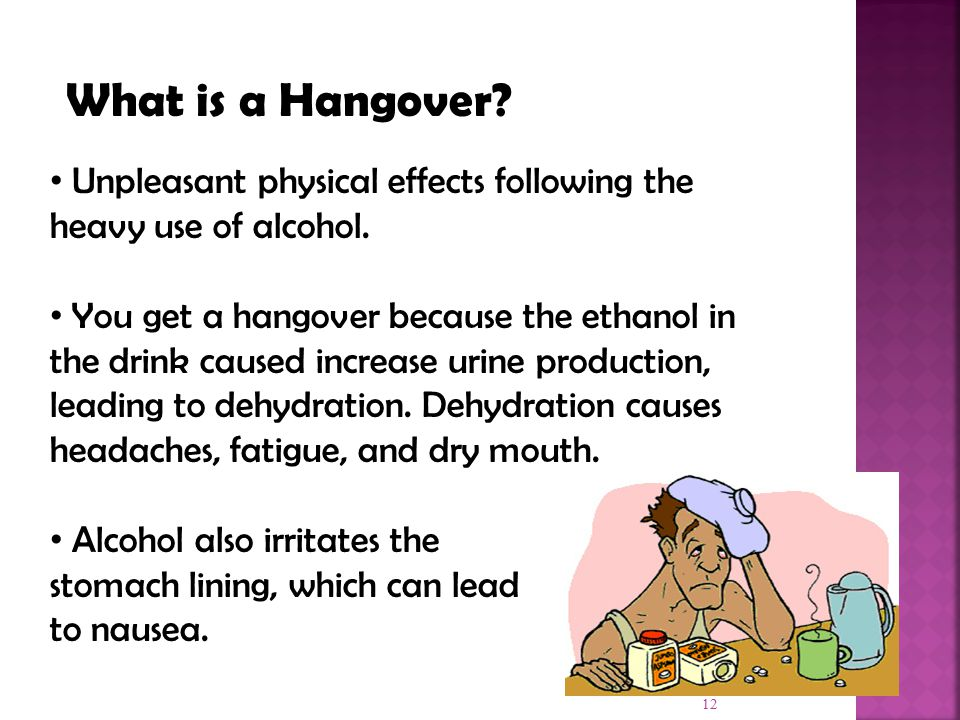 12 What is a Hangover. Unpleasant physical effects following the heavy use of alcohol.