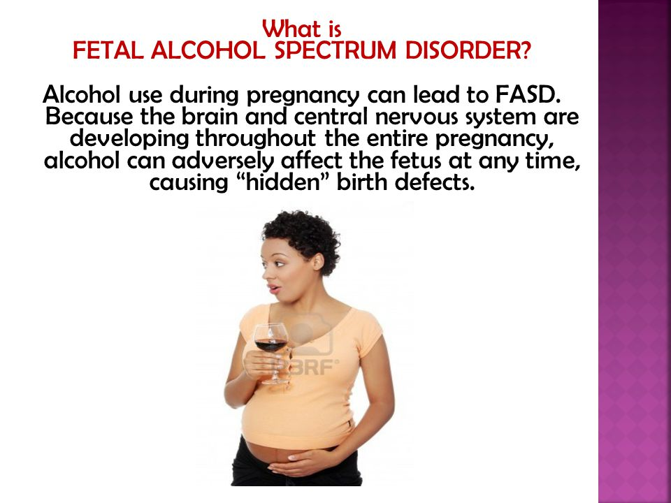 What is FETAL ALCOHOL SPECTRUM DISORDER? Alcohol use during pregnancy can lead to FASD. Because the brain and central nervous system are developing th