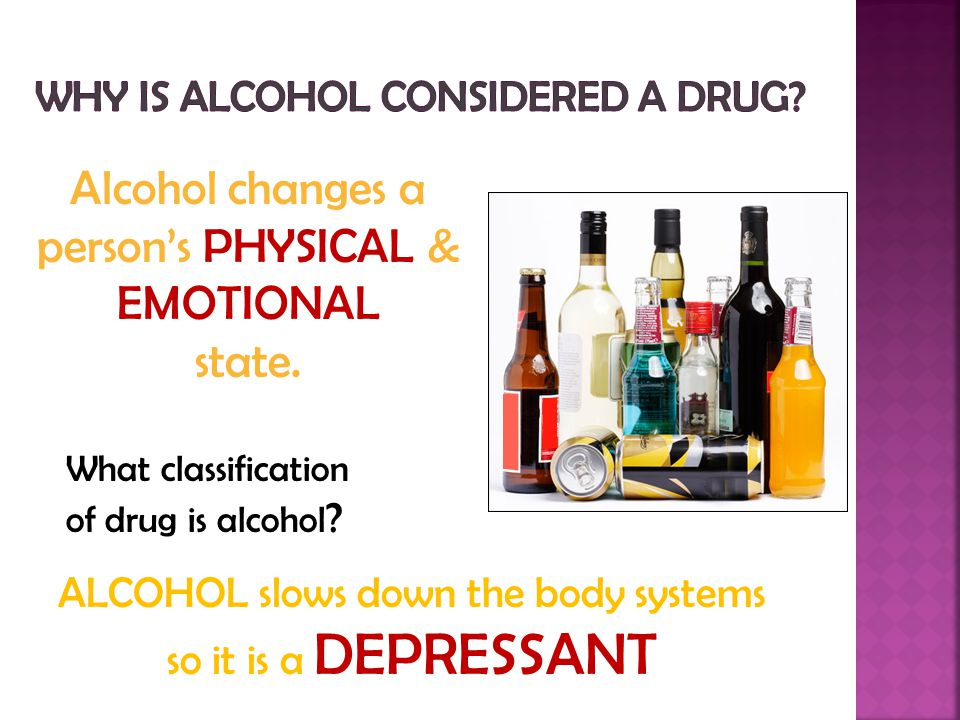 ALCOHOL slows down the body systems so it is a DEPRESSANT Alcohol changes a person's PHYSICAL & EMOTIONAL state.