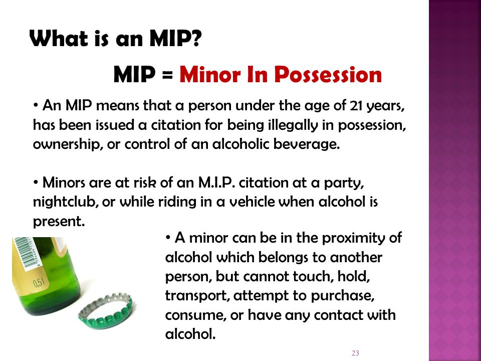 23 An MIP means that a person under the age of 21 years, has been issued a citation for being illegally in possession, ownership, or control of an alcoholic beverage.